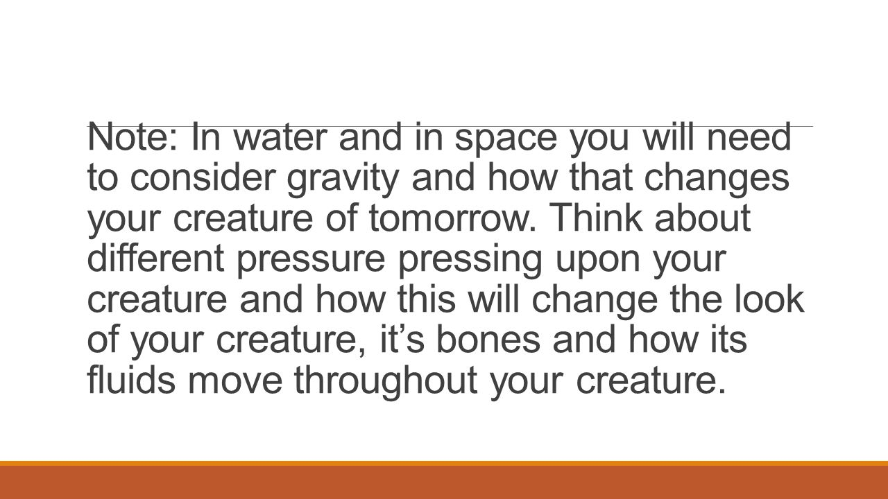 Note: In water and in space you will need to consider gravity and how that changes your creature of tomorrow. Think about different pressure pressing