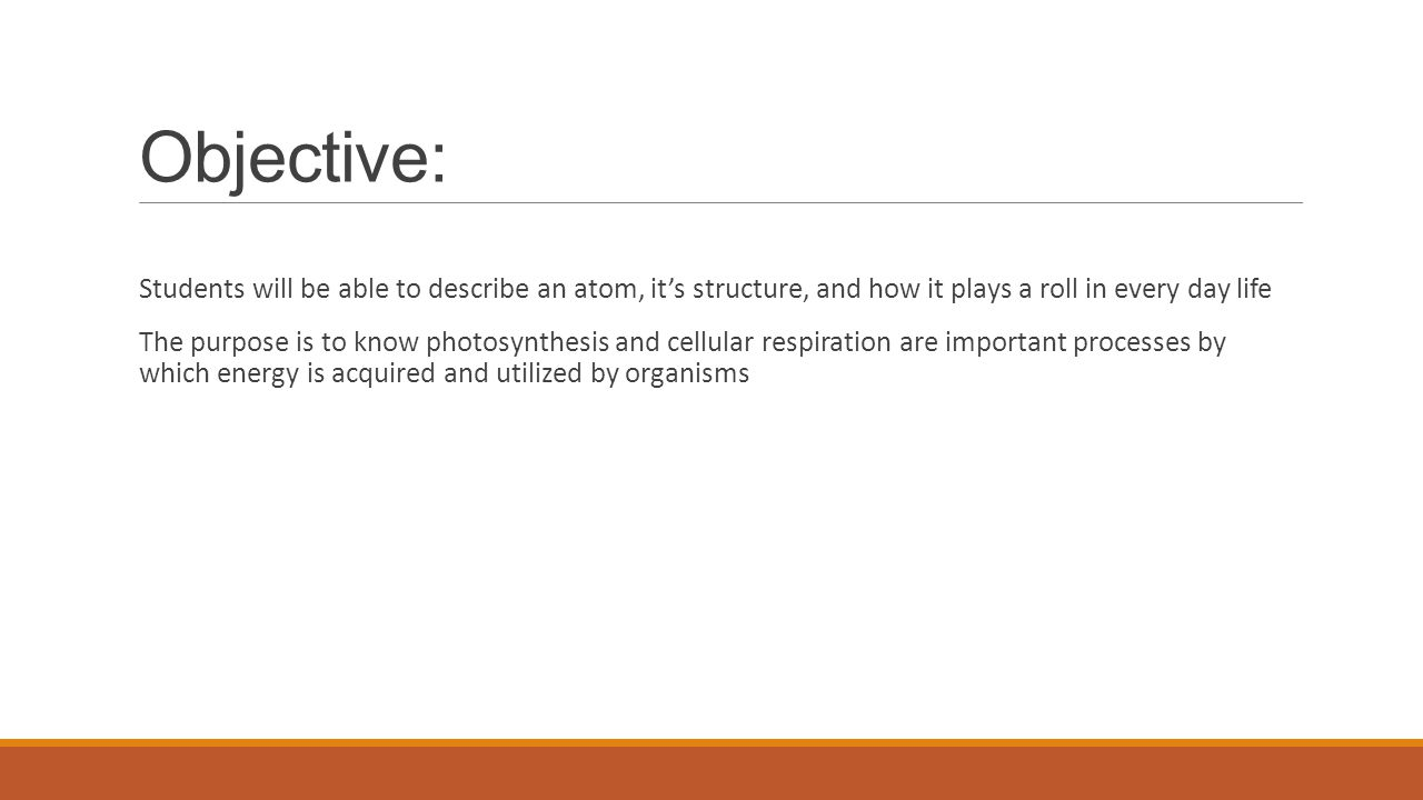Objective: Students will be able to describe an atom, it's structure, and how it plays a roll in every day life The purpose is to know photosynthesis
