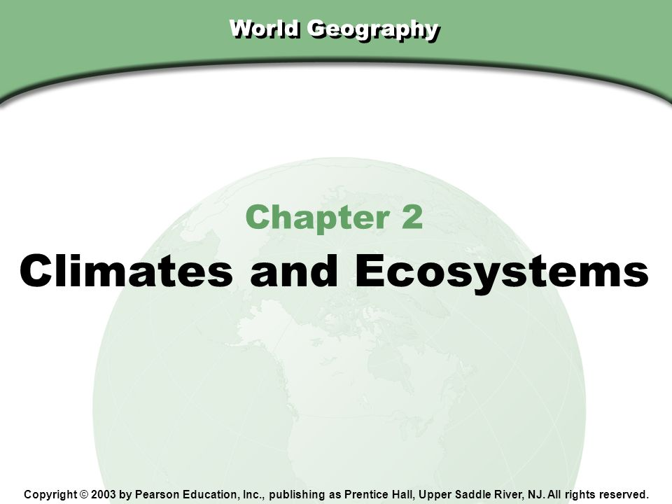 Chapter 2, Section World Geography Chapter 2 Climates and Ecosystems Copyright © 2003 by Pearson Education, Inc., publishing as Prentice Hall, Upper S