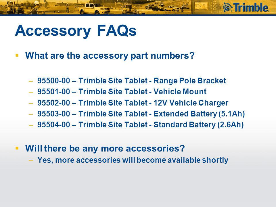 Accessory FAQs  What are the accessory part numbers? –95500-00 – Trimble Site Tablet - Range Pole Bracket –95501-00 – Trimble Site Tablet - Vehicle M