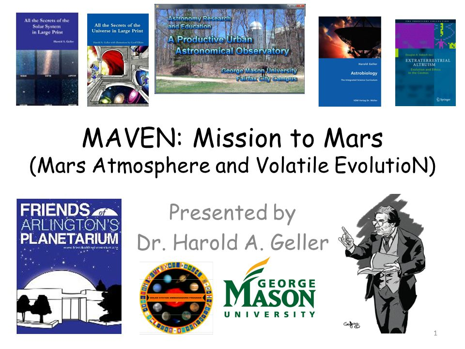 MAVEN: Mission to Mars (Mars Atmosphere and Volatile EvolutioN) Presented by Dr. Harold A. Geller 1