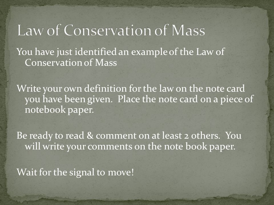You have just identified an example of the Law of Conservation of Mass Write your own definition for the law on the note card you have been given. Pla