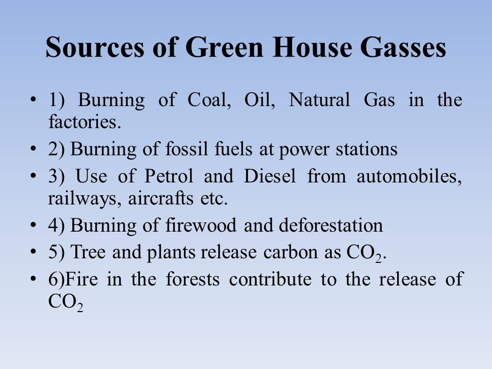 Sources of Green House Gasses 1) Burning of Coal, Oil, Natural Gas in the factories.