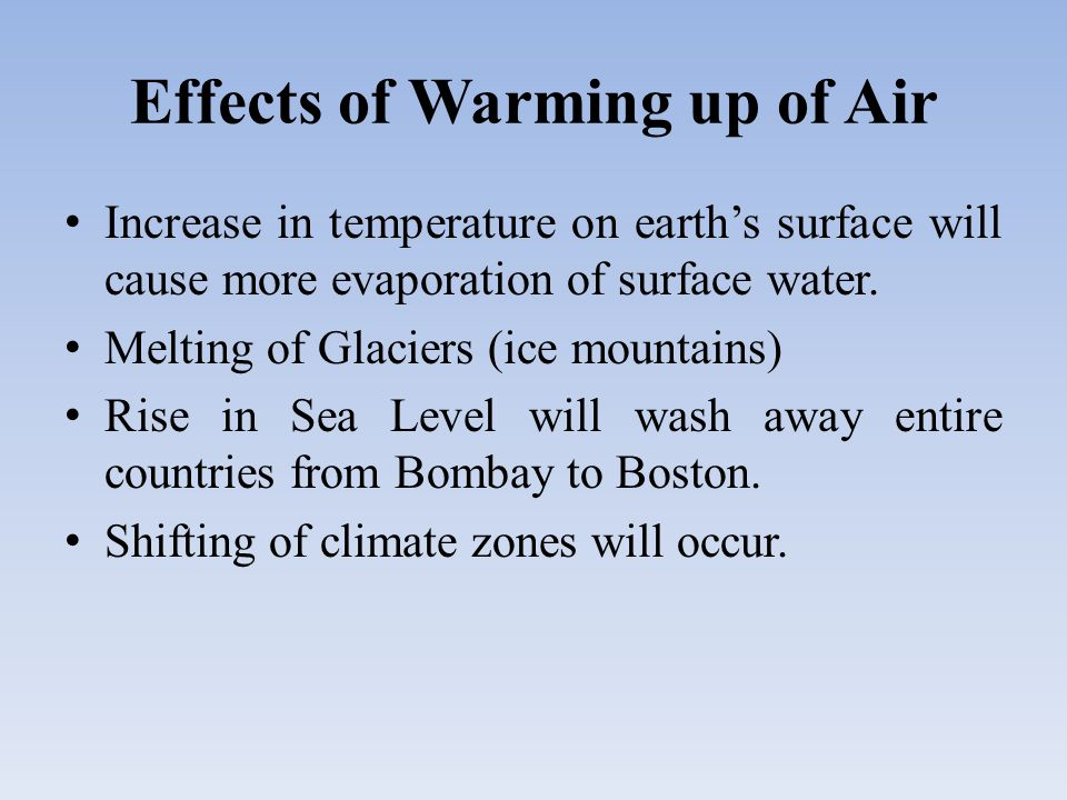 Effects of Warming up of Air Increase in temperature on earth's surface will cause more evaporation of surface water.
