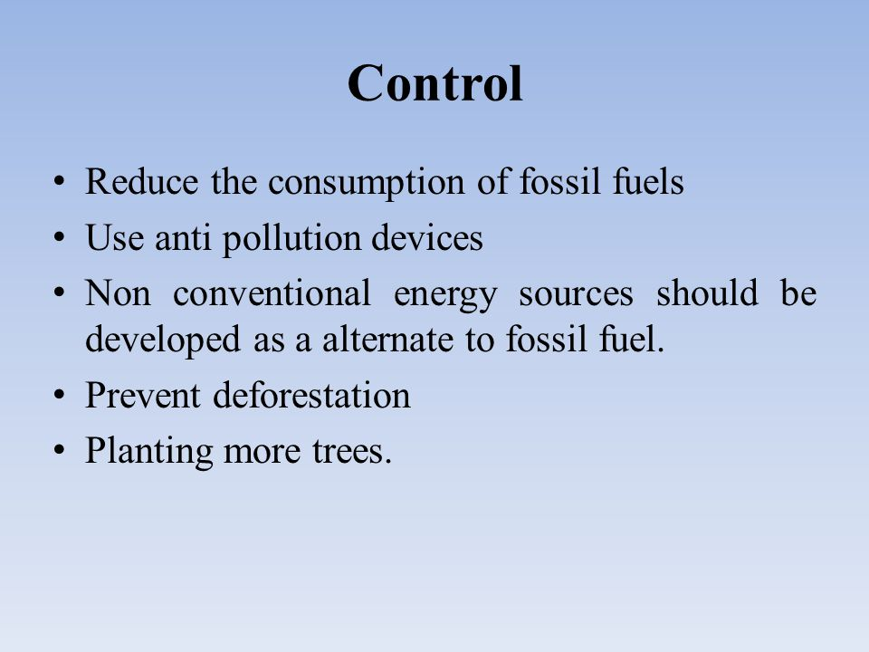 Control Reduce the consumption of fossil fuels Use anti pollution devices Non conventional energy sources should be developed as a alternate to fossil fuel.