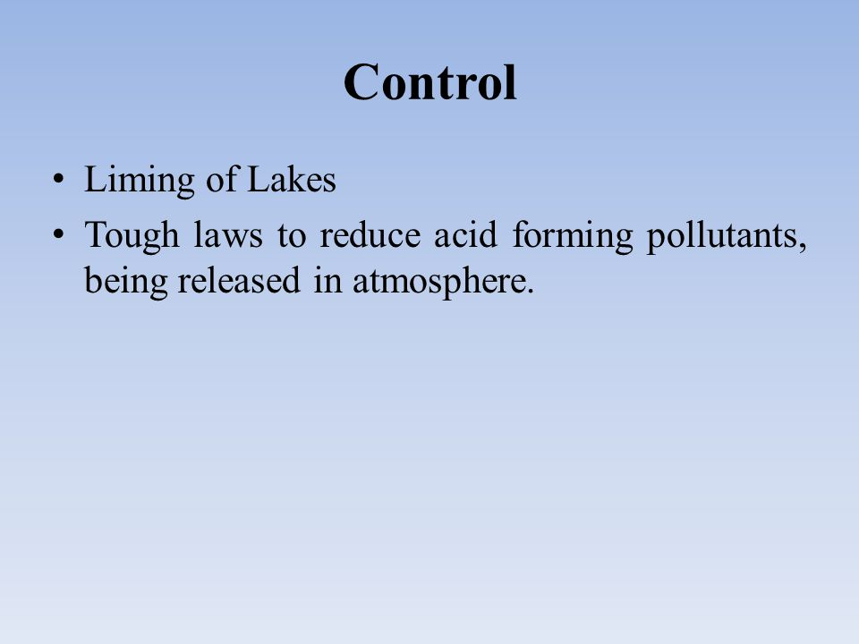Control Liming of Lakes Tough laws to reduce acid forming pollutants, being released in atmosphere.