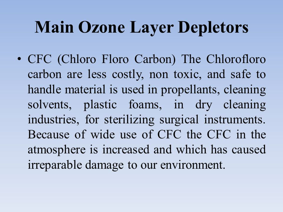 Main Ozone Layer Depletors CFC (Chloro Floro Carbon) The Chlorofloro carbon are less costly, non toxic, and safe to handle material is used in propellants, cleaning solvents, plastic foams, in dry cleaning industries, for sterilizing surgical instruments.