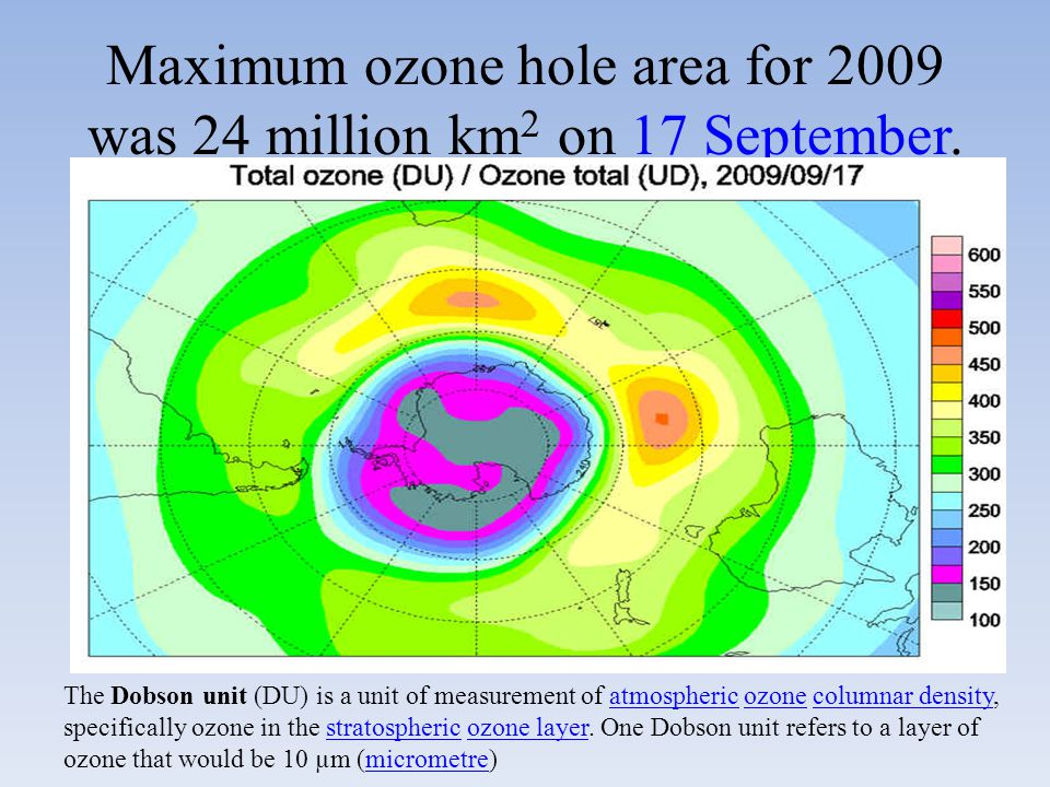 Maximum ozone hole area for 2009 was 24 million km 2 on 17 September.17 September The Dobson unit (DU) is a unit of measurement of atmospheric ozone c