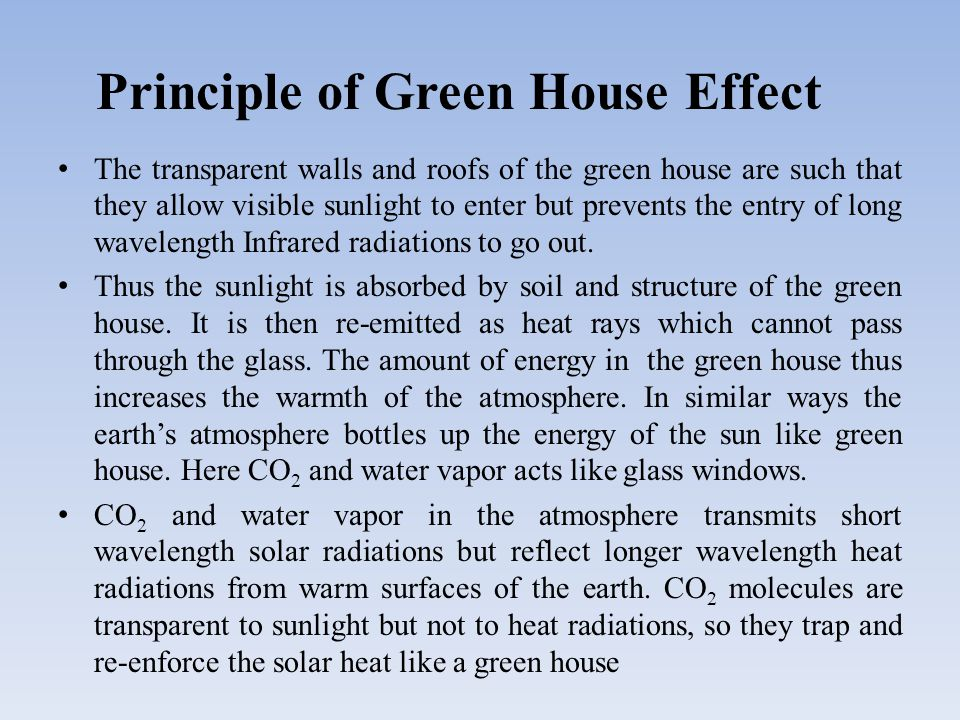 Principle of Green House Effect The transparent walls and roofs of the green house are such that they allow visible sunlight to enter but prevents the entry of long wavelength Infrared radiations to go out.
