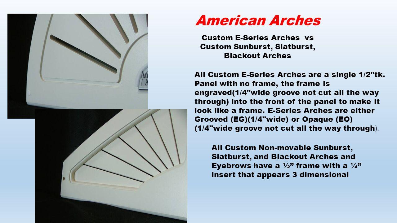 Custom E-Series Arches vs Custom Sunburst, Slatburst, Blackout Arches All Custom E-Series Arches are a single 1/2 tk.