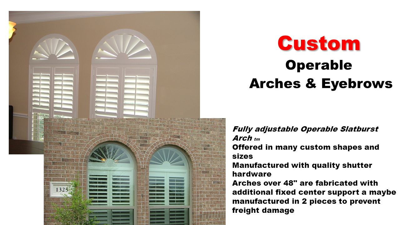 Custom Operable Arches & Eyebrows Fully adjustable Operable Slatburst Arch tm Offered in many custom shapes and sizes Manufactured with quality shutter hardware Arches over 48 are fabricated with additional fixed center support a maybe manufactured in 2 pieces to prevent freight damage