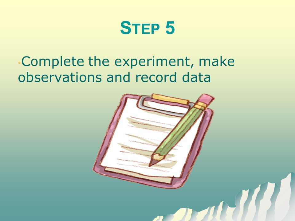 S TEP 6 Analyze your data Create a graph of your data, repeat the experiment
