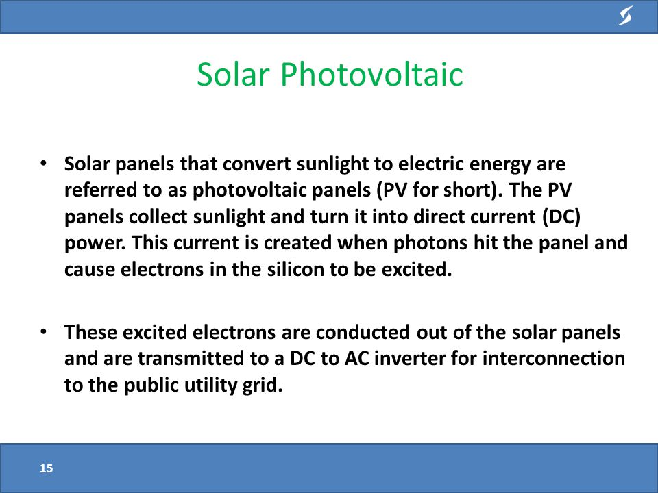 Solar panels that convert sunlight to electric energy are referred to as photovoltaic panels (PV for short).