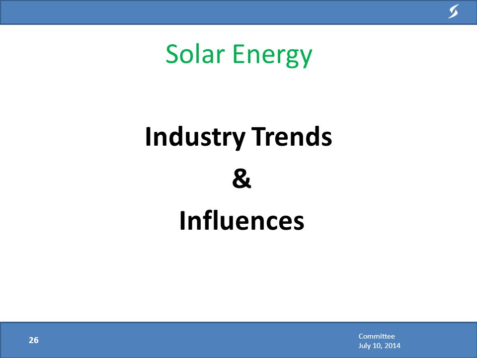 Industry Trends & Influences Solar Energy 26 Committee July 10, 2014