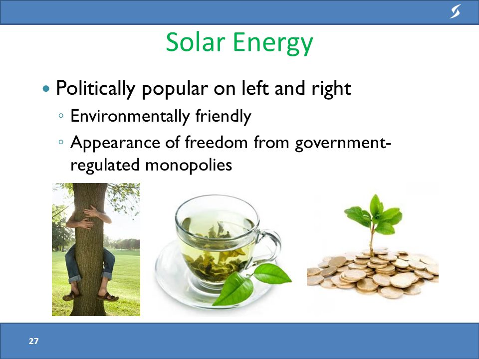 Solar Energy 27 Politically popular on left and right ◦ Environmentally friendly ◦ Appearance of freedom from government- regulated monopolies