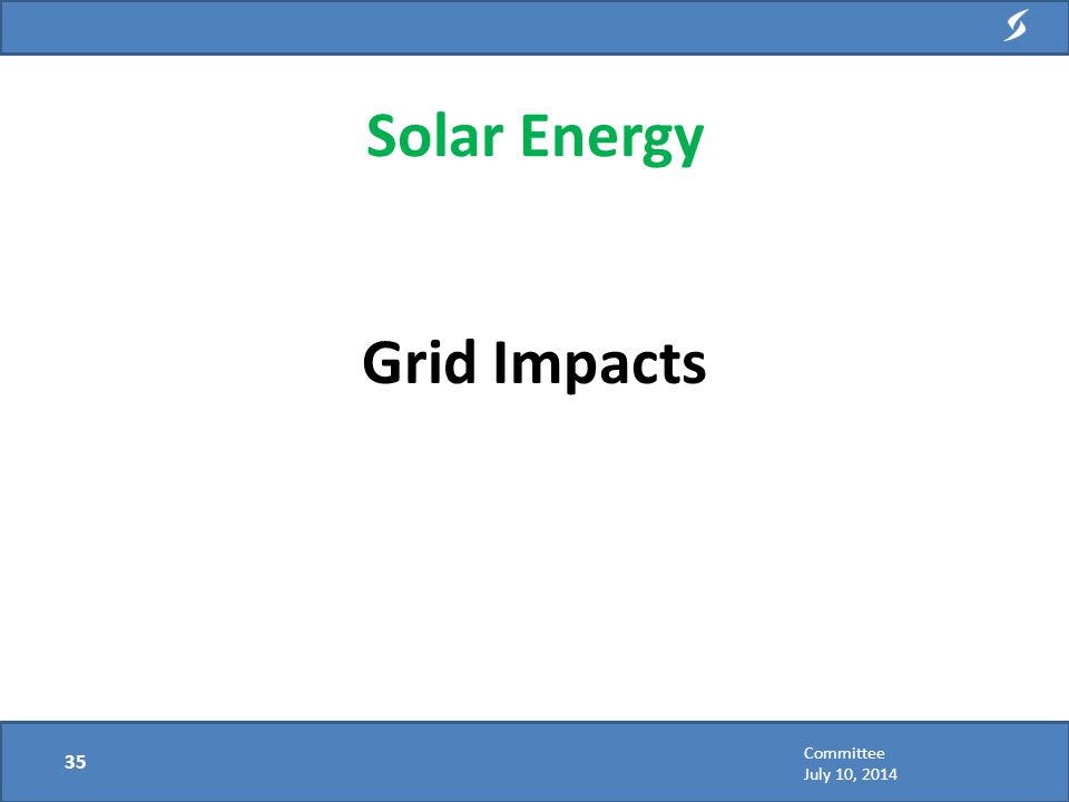 Grid Impacts Solar Energy 35 Committee July 10, 2014