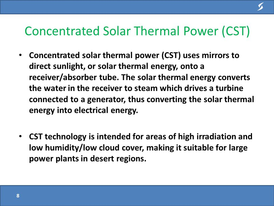 Concentrated solar thermal power (CST) uses mirrors to direct sunlight, or solar thermal energy, onto a receiver/absorber tube.