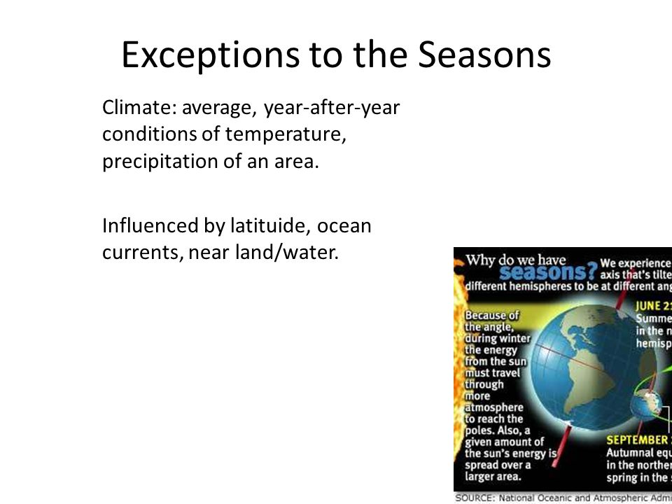 Exceptions to the Seasons Climate: average, year-after-year conditions of temperature, precipitation of an area. Influenced by latituide, ocean curren