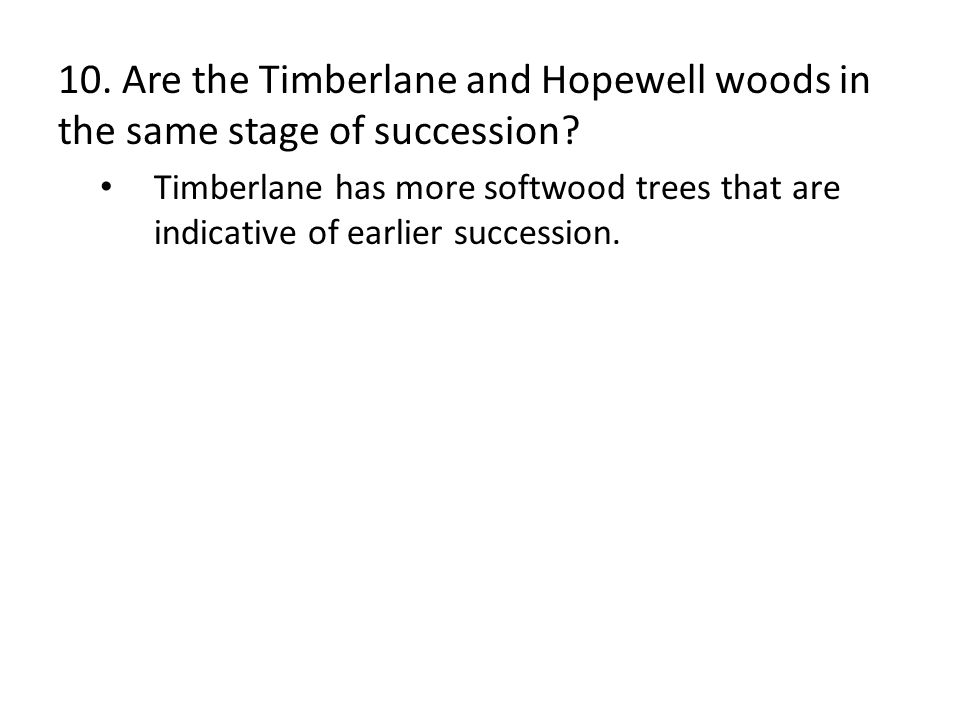 10. Are the Timberlane and Hopewell woods in the same stage of succession? Timberlane has more softwood trees that are indicative of earlier successio