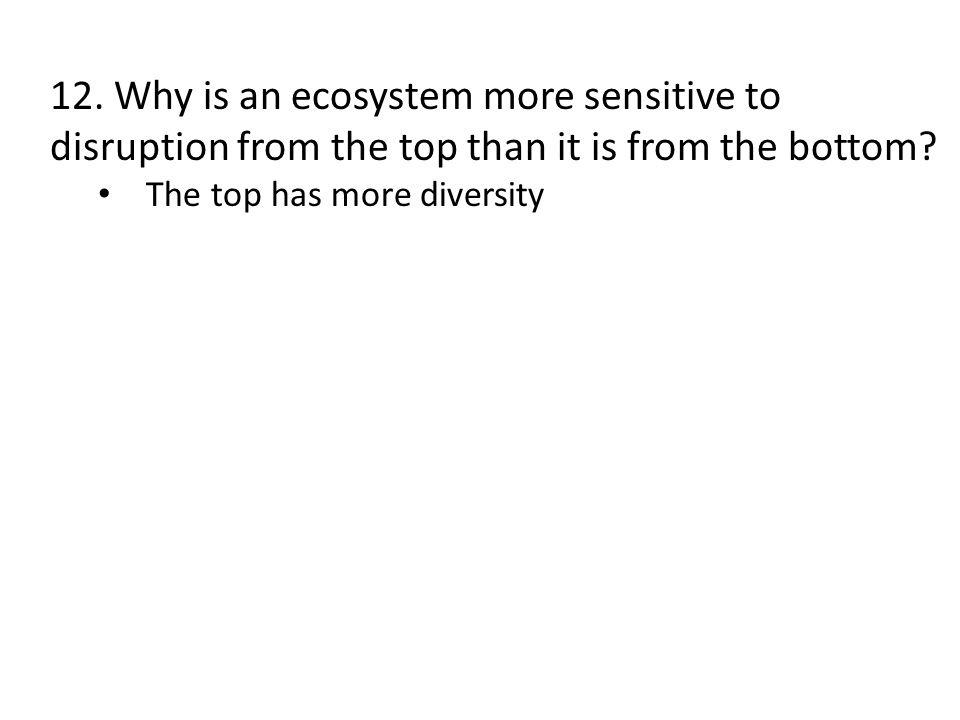 12. Why is an ecosystem more sensitive to disruption from the top than it is from the bottom? The top has more diversity