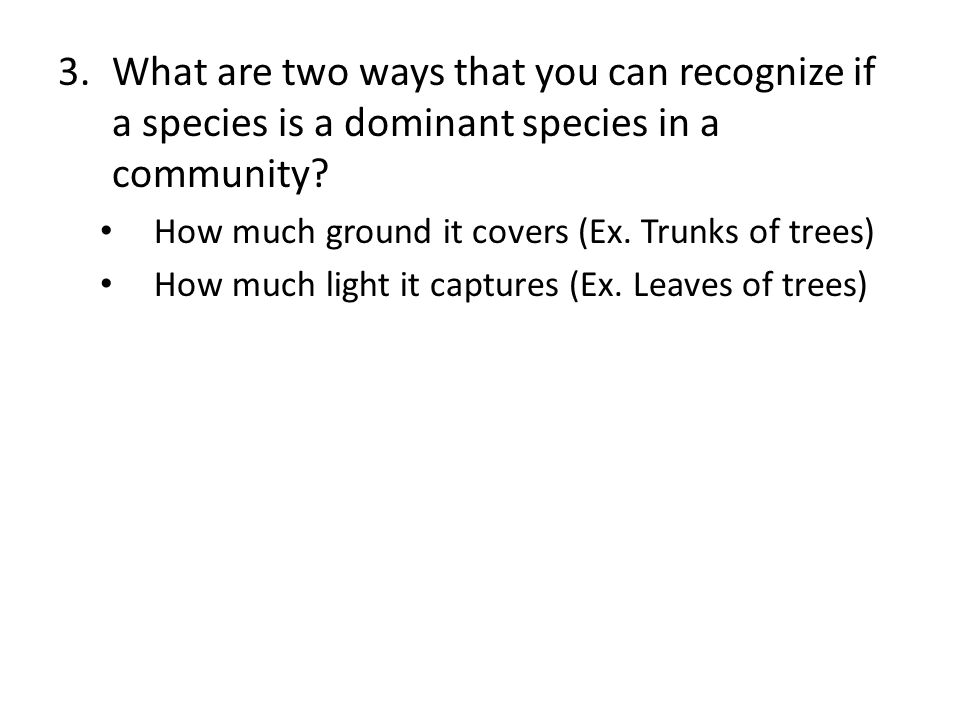 3.What are two ways that you can recognize if a species is a dominant species in a community? How much ground it covers (Ex. Trunks of trees) How much