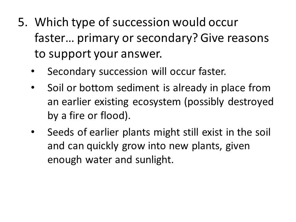 5.Which type of succession would occur faster… primary or secondary.