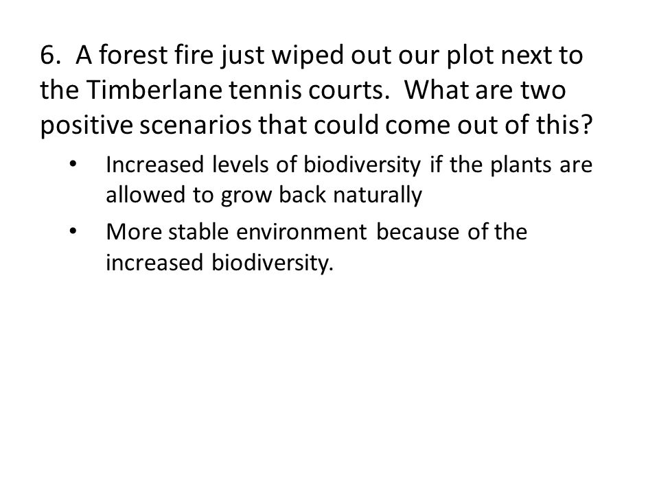 6. A forest fire just wiped out our plot next to the Timberlane tennis courts. What are two positive scenarios that could come out of this? Increased