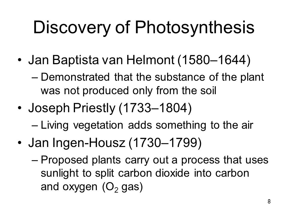 8 Discovery of Photosynthesis Jan Baptista van Helmont (1580–1644) –Demonstrated that the substance of the plant was not produced only from the soil J