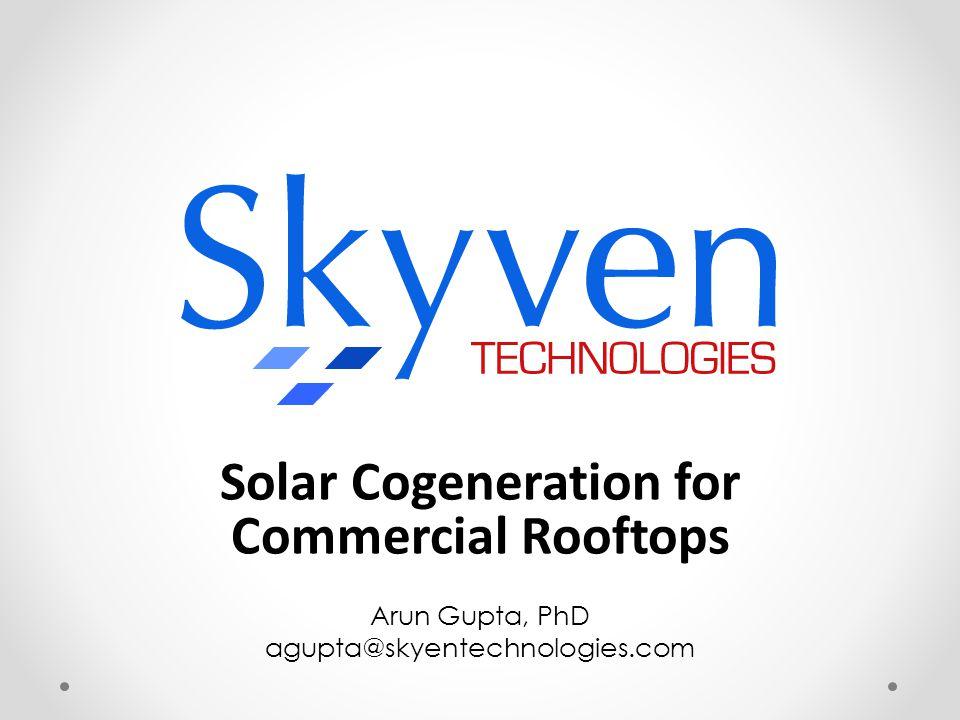 Solar Cogeneration for Commercial Rooftops Arun Gupta, PhD agupta@skyentechnologies.com