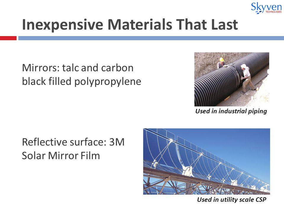 Inexpensive Materials That Last Reflective surface: 3M Solar Mirror Film Used in utility scale CSP Used in industrial piping Mirrors: talc and carbon black filled polypropylene