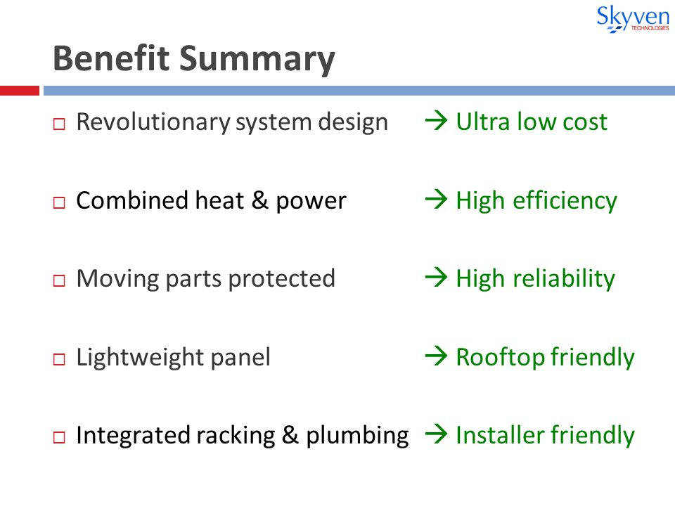 Benefit Summary  Revolutionary system design  Ultra low cost  Combined heat & power  High efficiency  Moving parts protected  High reliability  Lightweight panel  Rooftop friendly  Integrated racking & plumbing  Installer friendly