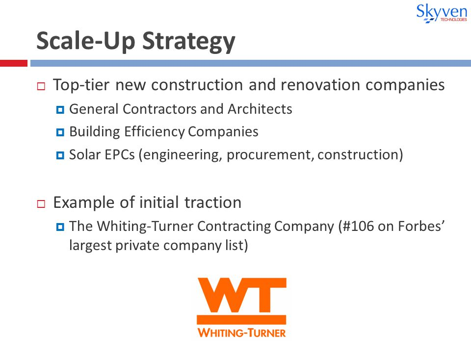 Scale-Up Strategy  Top-tier new construction and renovation companies  General Contractors and Architects  Building Efficiency Companies  Solar EPCs (engineering, procurement, construction)  Example of initial traction  The Whiting-Turner Contracting Company (#106 on Forbes' largest private company list)