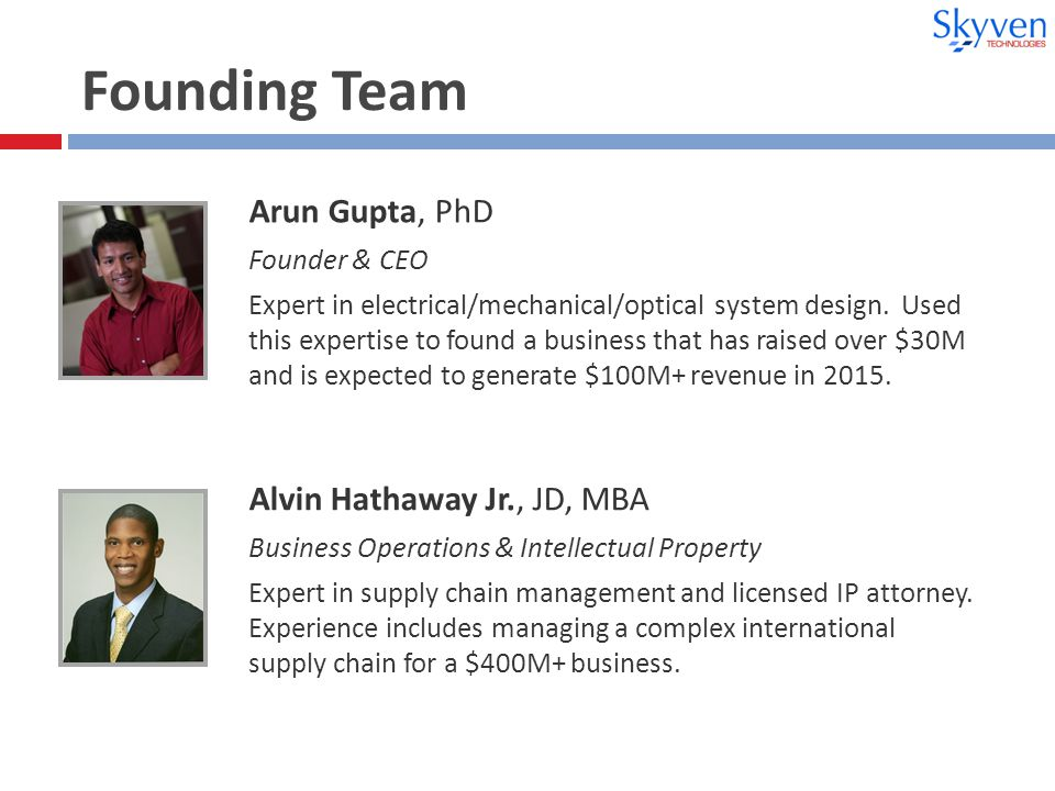 Founding Team Arun Gupta, PhD Founder & CEO Expert in electrical/mechanical/optical system design.