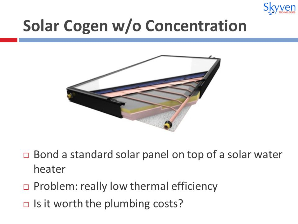 Solar Cogen w/o Concentration  Bond a standard solar panel on top of a solar water heater  Problem: really low thermal efficiency  Is it worth the plumbing costs
