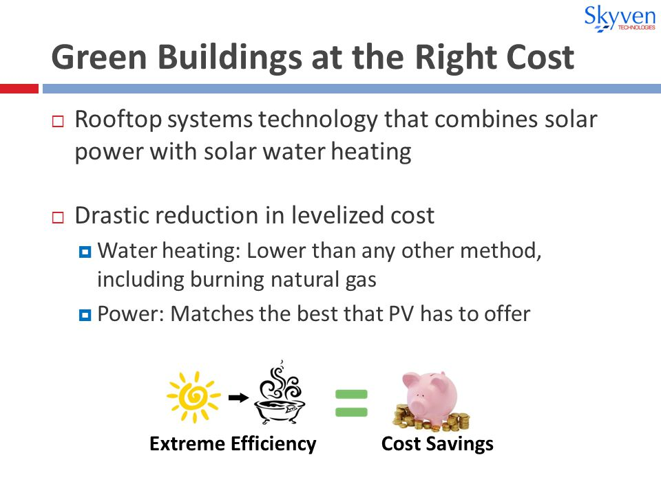 Green Buildings at the Right Cost  Rooftop systems technology that combines solar power with solar water heating  Drastic reduction in levelized cost  Water heating: Lower than any other method, including burning natural gas  Power: Matches the best that PV has to offer Extreme Efficiency Cost Savings