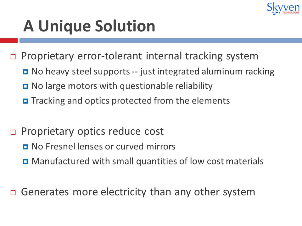 A Unique Solution  Proprietary error-tolerant internal tracking system  No heavy steel supports -- just integrated aluminum racking  No large motors with questionable reliability  Tracking and optics protected from the elements  Proprietary optics reduce cost  No Fresnel lenses or curved mirrors  Manufactured with small quantities of low cost materials  Generates more electricity than any other system