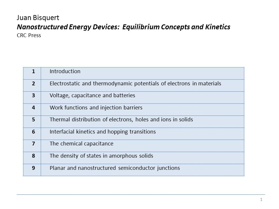 Juan Bisquert Nanostructured Energy Devices: Equilibrium Concepts and Kinetics CRC Press 1 1Introduction 2Electrostatic and thermodynamic potentials of electrons in materials 3Voltage, capacitance and batteries 4Work functions and injection barriers 5Thermal distribution of electrons, holes and ions in solids 6Interfacial kinetics and hopping transitions 7The chemical capacitance 8The density of states in amorphous solids 9Planar and nanostructured semiconductor junctions
