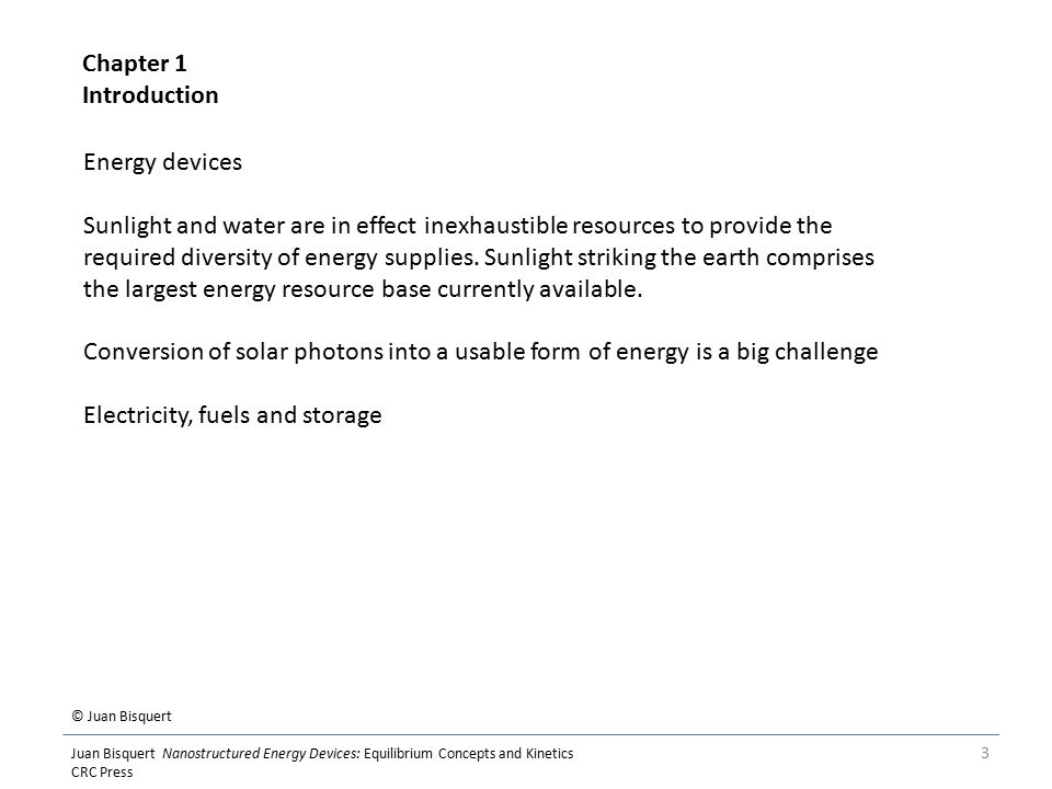 © Juan Bisquert Juan Bisquert Nanostructured Energy Devices: Equilibrium Concepts and Kinetics CRC Press 3 Energy devices Sunlight and water are in effect inexhaustible resources to provide the required diversity of energy supplies.
