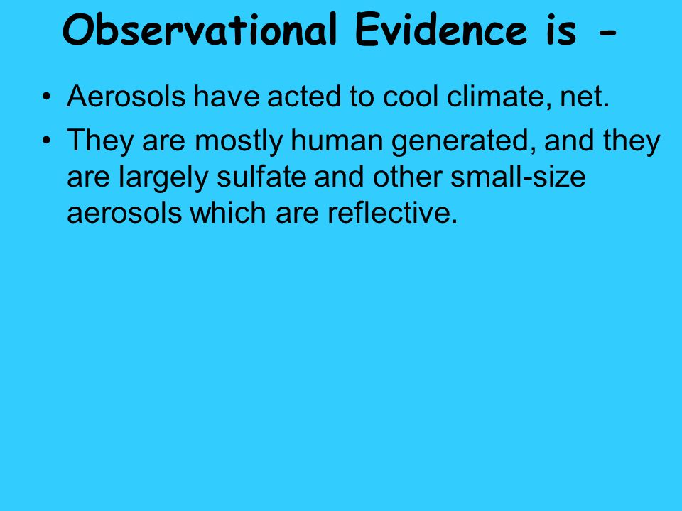 Observational Evidence is - Aerosols have acted to cool climate, net. They are mostly human generated, and they are largely sulfate and other small-si