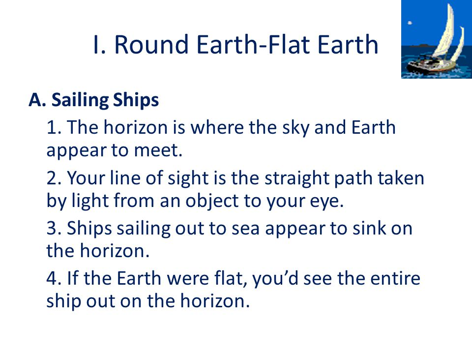 I. Round Earth-Flat Earth A. Sailing Ships 1. The horizon is where the sky and Earth appear to meet. 2. Your line of sight is the straight path taken