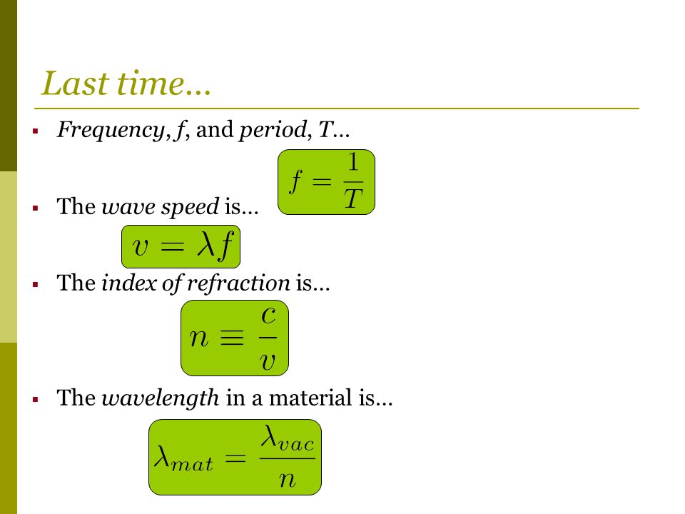  Frequency, f, and period, T…  The wave speed is…  The index of refraction is…  The wavelength in a material is… Last time…