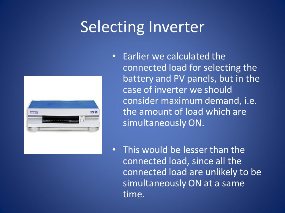 Selecting Inverter Earlier we calculated the connected load for selecting the battery and PV panels, but in the case of inverter we should consider maximum demand, i.e.
