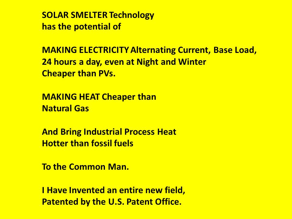 SOLAR SMELTER Technology has the potential of MAKING ELECTRICITY Alternating Current, Base Load, 24 hours a day, even at Night and Winter Cheaper than PVs.