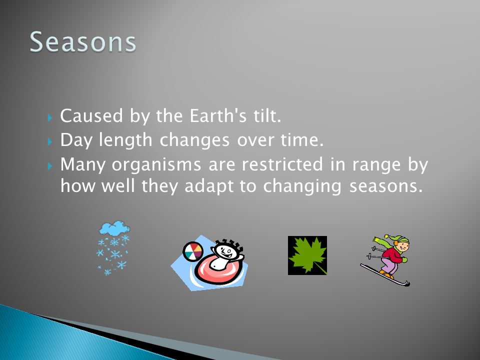  Caused by the Earth's tilt.  Day length changes over time.  Many organisms are restricted in range by how well they adapt to changing seasons.