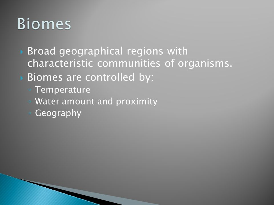  Broad geographical regions with characteristic communities of organisms.  Biomes are controlled by: ◦ Temperature ◦ Water amount and proximity ◦ Ge