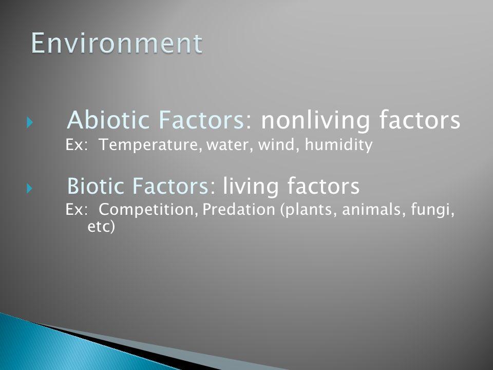  Abiotic Factors: nonliving factors Ex: Temperature, water, wind, humidity  Biotic Factors: living factors Ex: Competition, Predation (plants, anima