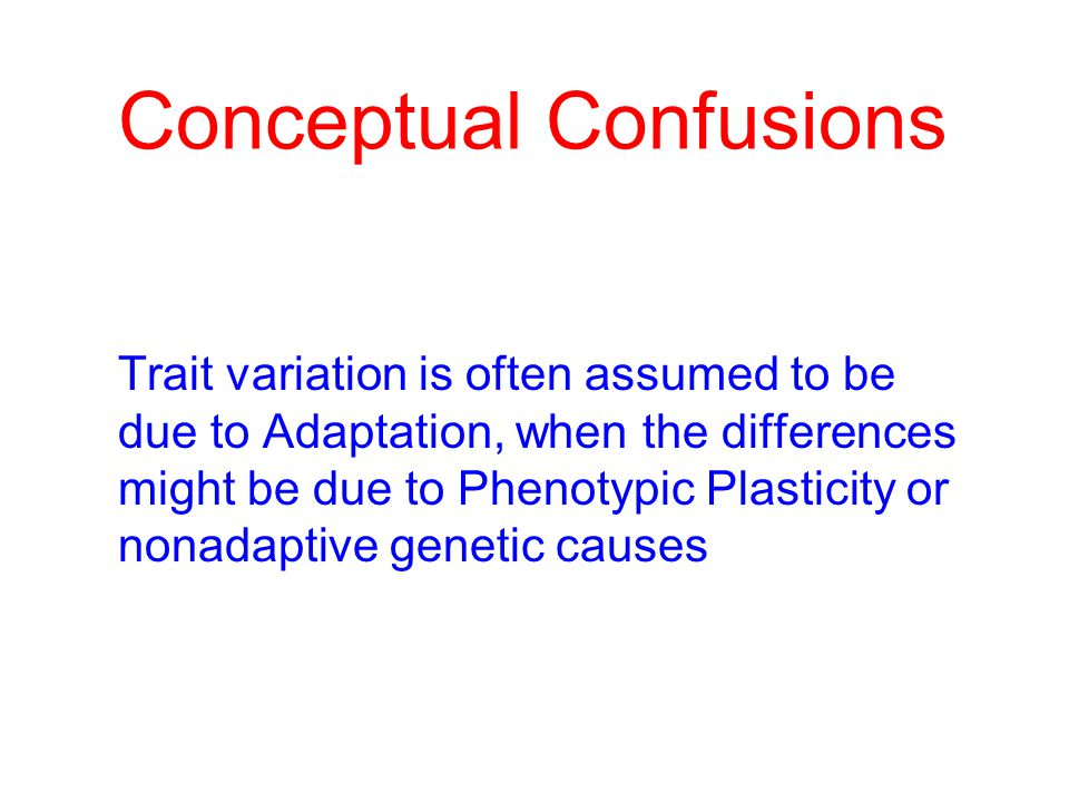Conceptual Confusions Trait variation is often assumed to be due to Adaptation, when the differences might be due to Phenotypic Plasticity or nonadaptive genetic causes