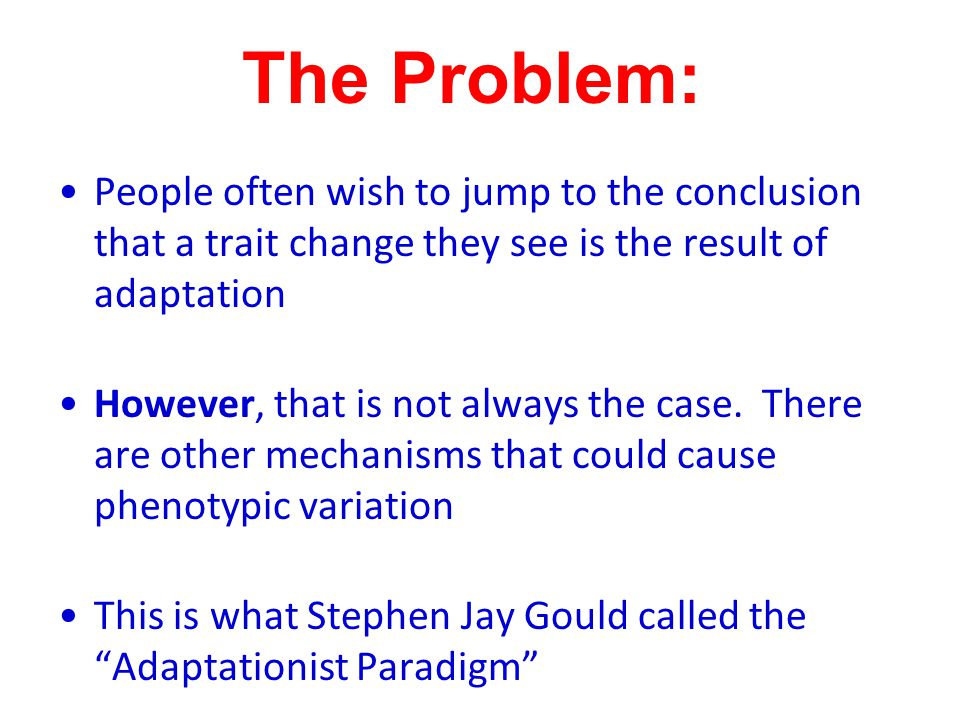 The Problem: People often wish to jump to the conclusion that a trait change they see is the result of adaptation However, that is not always the case.