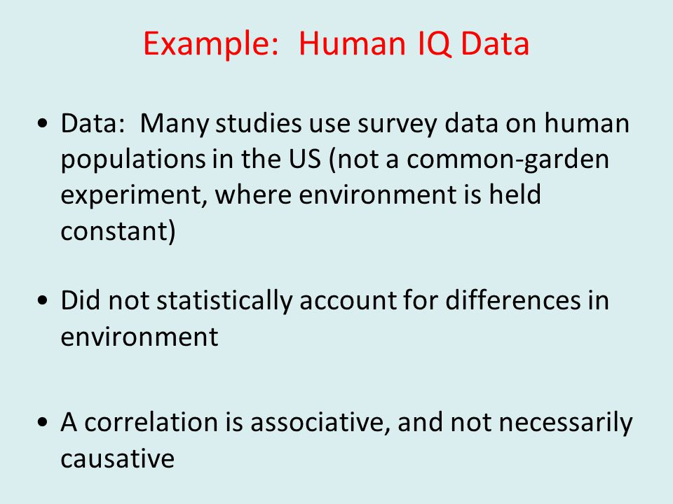 Example: Human IQ Data Data: Many studies use survey data on human populations in the US (not a common-garden experiment, where environment is held constant) Did not statistically account for differences in environment A correlation is associative, and not necessarily causative