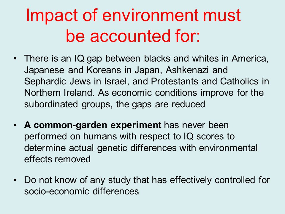 Impact of environment must be accounted for: There is an IQ gap between blacks and whites in America, Japanese and Koreans in Japan, Ashkenazi and Sephardic Jews in Israel, and Protestants and Catholics in Northern Ireland.